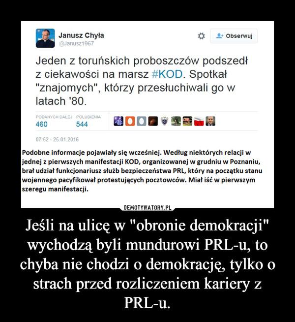 """Jeśli na ulicę w """"obronie demokracji"""" wychodzą byli mundurowi PRL-u, to chyba nie chodzi o demokrację, tylko o strach przed rozliczeniem kariery z PRL-u. –"""