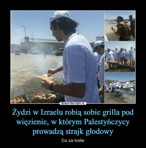 Żydzi w Izraelu robią sobie grilla pod więzienie, w którym Palestyńczycy prowadzą strajk głodowy – Co za trolle