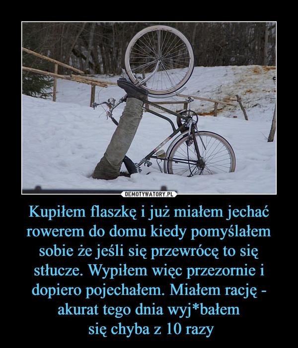 Kupiłem flaszkę i już miałem jechać rowerem do domu kiedy pomyślałem sobie że jeśli się przewrócę to się stłucze. Wypiłem więc przezornie i dopiero pojechałem. Miałem rację - akurat tego dnia wyj*bałem się chyba z 10 razy –