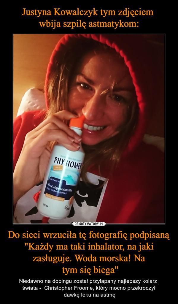 """Do sieci wrzuciła tę fotografię podpisaną """"Każdy ma taki inhalator, na jaki zasługuje. Woda morska! Na tym się biega"""" – Niedawno na dopingu został przyłapany najlepszy kolarz świata -  Christopher Froome, który mocno przekroczył dawkę leku na astmę"""