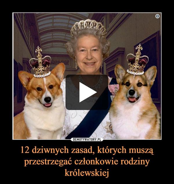 12 dziwnych zasad, których muszą przestrzegać członkowie rodziny królewskiej –