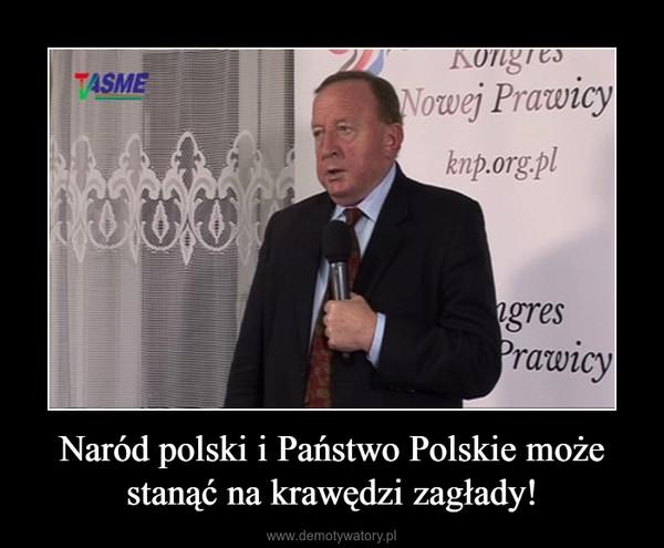 Naród polski i Państwo Polskie może stanąć na krawędzi zagłady! –