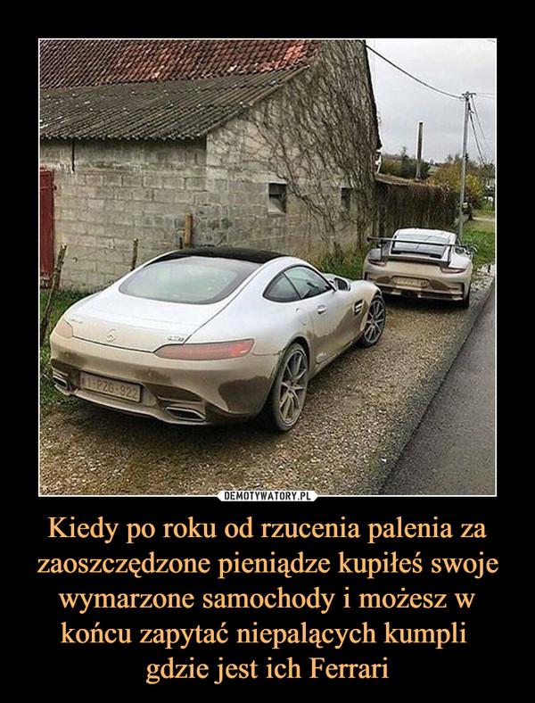 Kiedy po roku od rzucenia palenia za zaoszczędzone pieniądze kupiłeś swoje wymarzone samochody i możesz w końcu zapytać niepalących kumpli gdzie jest ich Ferrari –