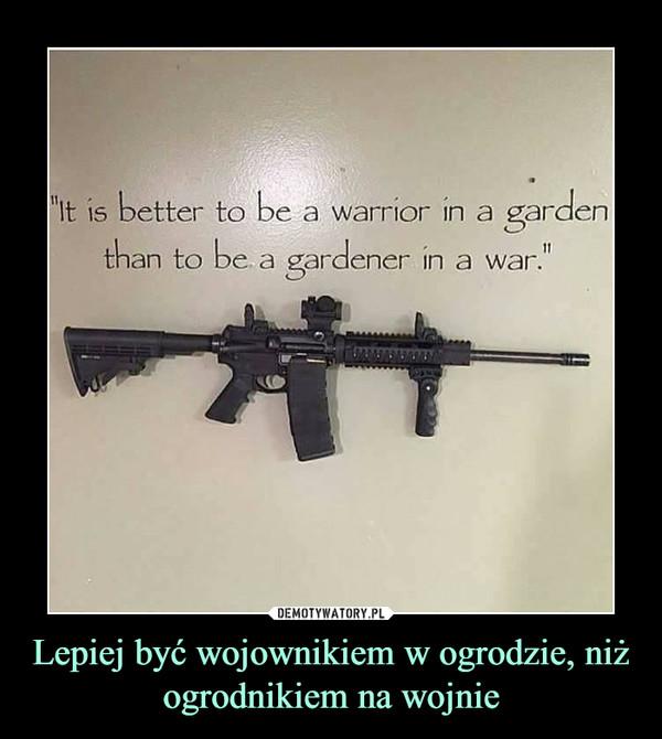 Lepiej być wojownikiem w ogrodzie, niż ogrodnikiem na wojnie –