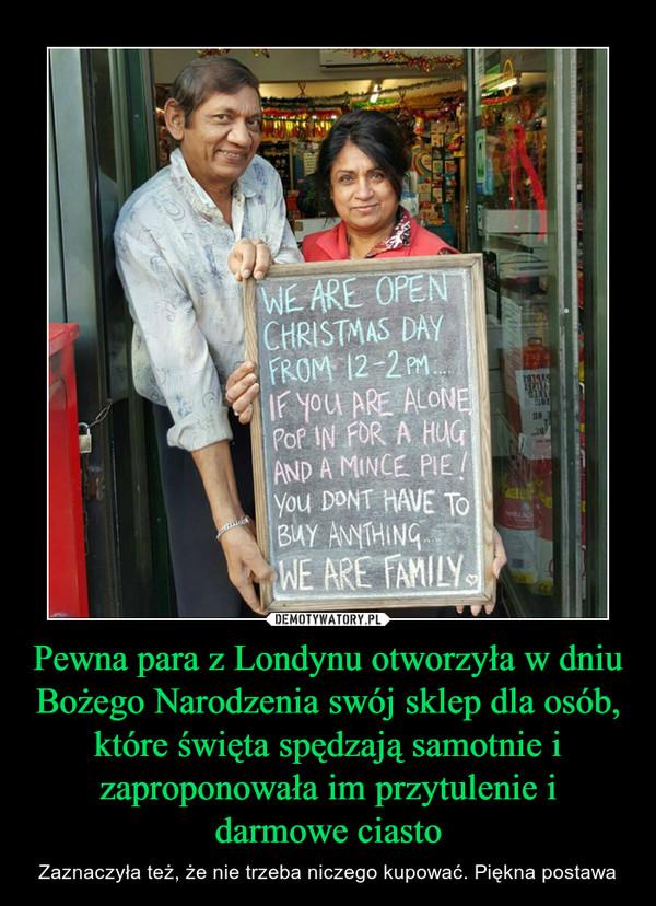 Pewna para z Londynu otworzyła w dniu Bożego Narodzenia swój sklep dla osób, które święta spędzają samotnie i zaproponowała im przytulenie i darmowe ciasto – Zaznaczyła też, że nie trzeba niczego kupować. Piękna postawa We are open christmas day from 12-2pm if u are alone pop in for a hug and a mince pie ypu dont have to buy anything we are family
