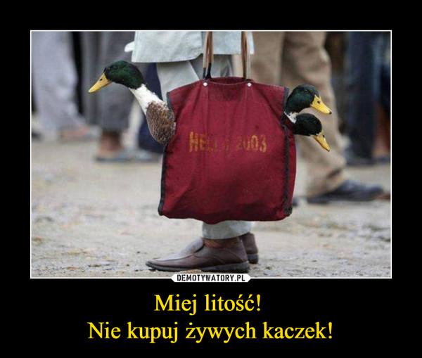 Miej litość! Nie kupuj żywych kaczek! –
