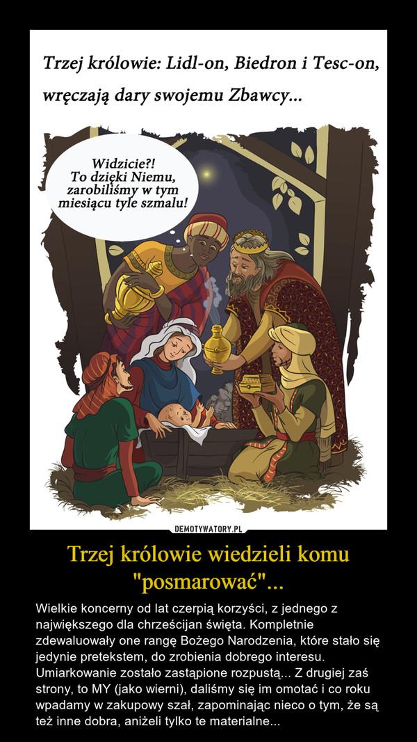 """Trzej królowie wiedzieli komu """"posmarować""""... – Wielkie koncerny od lat czerpią korzyści, z jednego z największego dla chrześcijan święta. Kompletnie zdewaluowały one rangę Bożego Narodzenia, które stało się jedynie pretekstem, do zrobienia dobrego interesu. Umiarkowanie zostało zastąpione rozpustą... Z drugiej zaś strony, to MY (jako wierni), daliśmy się im omotać i co roku wpadamy w zakupowy szał, zapominając nieco o tym, że są też inne dobra, aniżeli tylko te materialne..."""