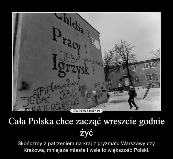 Cała Polska chce zacząć wreszcie godnie żyć – Skończmy z patrzeniem na kraj z pryzmatu Warszawy czy Krakowa, mniejsze miasta i wsie to większość Polski.