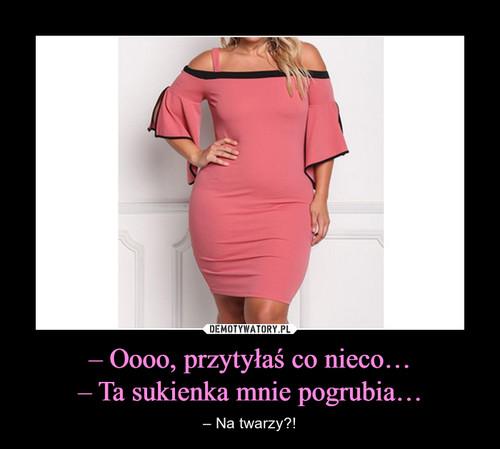 – Oooo, przytyłaś co nieco… – Ta sukienka mnie pogrubia…