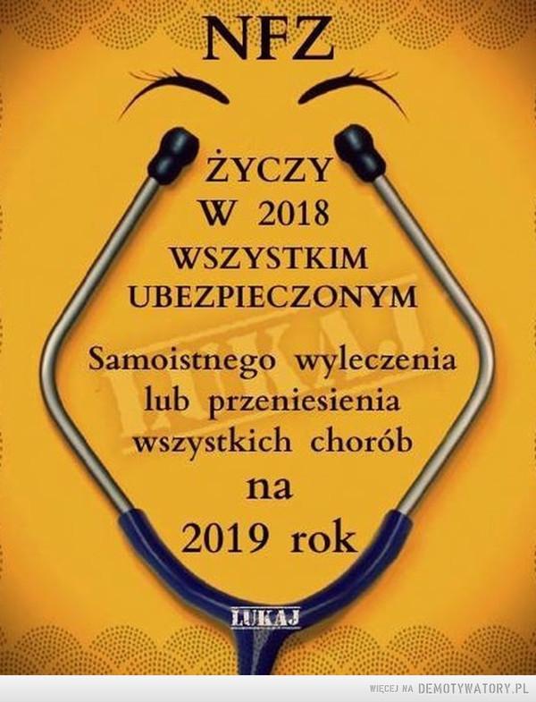 Życzenia –  NFZŻYCZYW 2018WSZYSTKIMUBEZPIECZONYMSamoistnego wyleczenialub przeniesieniawszystkich choróbna2019 rok