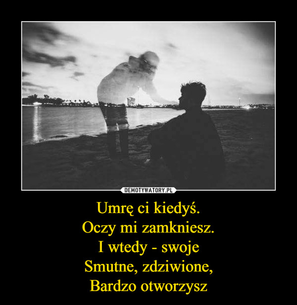 Umrę ci kiedyś.Oczy mi zamkniesz.I wtedy - swojeSmutne, zdziwione,Bardzo otworzysz –