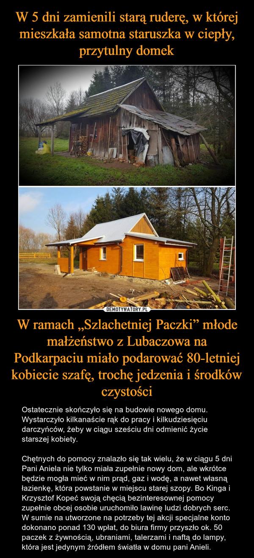 """W ramach """"Szlachetniej Paczki"""" młode małżeństwo z Lubaczowa na Podkarpaciu miało podarować 80-letniej kobiecie szafę, trochę jedzenia i środków czystości – Ostatecznie skończyło się na budowie nowego domu. Wystarczyło kilkanaście rąk do pracy i kilkudziesięciu darczyńców, żeby w ciągu sześciu dni odmienić życie starszej kobiety.Chętnych do pomocy znalazło się tak wielu, że w ciągu 5 dni Pani Aniela nie tylko miała zupełnie nowy dom, ale wkrótce będzie mogła mieć w nim prąd, gaz i wodę, a nawet własną łazienkę, która powstanie w miejscu starej szopy. Bo Kinga i Krzysztof Kopeć swoją chęcią bezinteresownej pomocy zupełnie obcej osobie uruchomiło lawinę ludzi dobrych serc. W sumie na utworzone na potrzeby tej akcji specjalne konto dokonano ponad 130 wpłat, do biura firmy przyszło ok. 50 paczek z żywnością, ubraniami, talerzami i naftą do lampy, która jest jedynym źródłem światła w domu pani Anieli."""