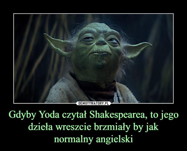 Gdyby Yoda czytał Shakespearea, to jego dzieła wreszcie brzmiały by jak normalny angielski –