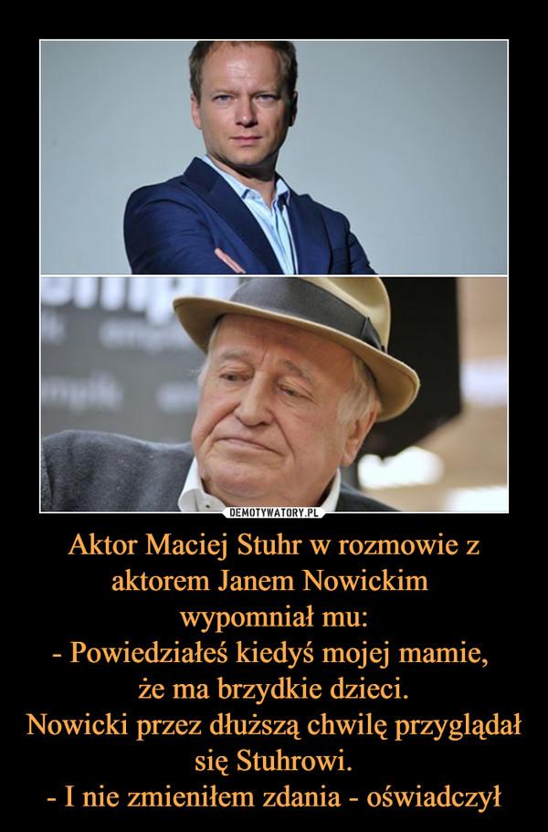 Aktor Maciej Stuhr w rozmowie z aktorem Janem Nowickim wypomniał mu:- Powiedziałeś kiedyś mojej mamie, że ma brzydkie dzieci.Nowicki przez dłuższą chwilę przyglądał się Stuhrowi.- I nie zmieniłem zdania - oświadczył –