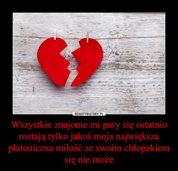 Wszystkie znajome mi pary się ostatnio roztają tylko jakoś moja największa platoniczna miłość ze swoim chłopakiem się nie może –