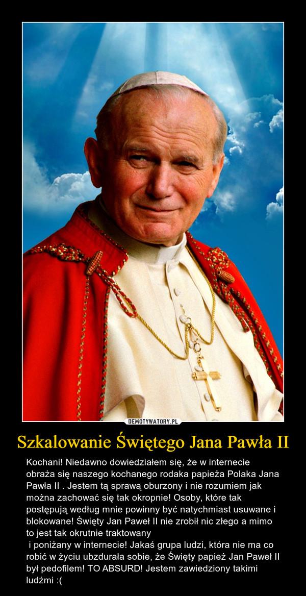 Szkalowanie Świętego Jana Pawła II – Kochani! Niedawno dowiedziałem się, że w internecie obraża się naszego kochanego rodaka papieża Polaka Jana Pawła II . Jestem tą sprawą oburzony i nie rozumiem jak można zachować się tak okropnie! Osoby, które tak postępują według mnie powinny być natychmiast usuwane i blokowane! Święty Jan Paweł II nie zrobił nic złego a mimo to jest tak okrutnie traktowany    i poniżany w internecie! Jakaś grupa ludzi, która nie ma co robić w życiu ubzdurała sobie, że Święty papież Jan Paweł II był pedofilem! TO ABSURD! Jestem zawiedziony takimi ludźmi :(