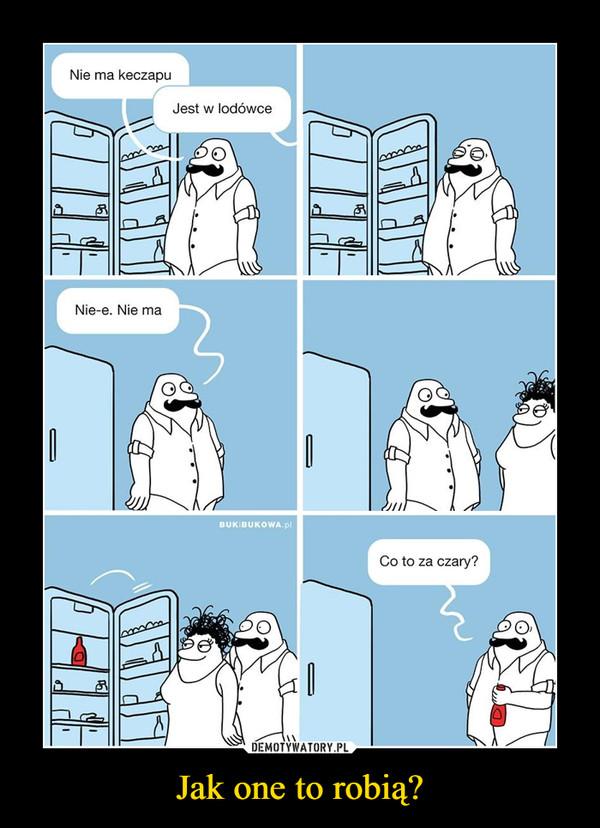 Jak one to robią? –  Nie ma keczapuJest w lodówceNie-e. Nie maCo to za czary?
