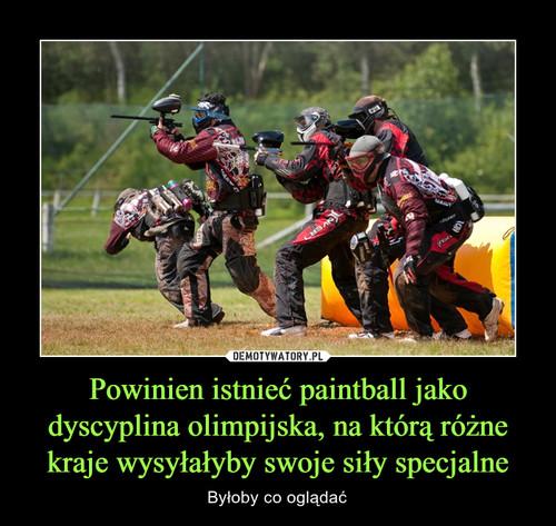 Powinien istnieć paintball jako dyscyplina olimpijska, na którą różne kraje wysyłałyby swoje siły specjalne