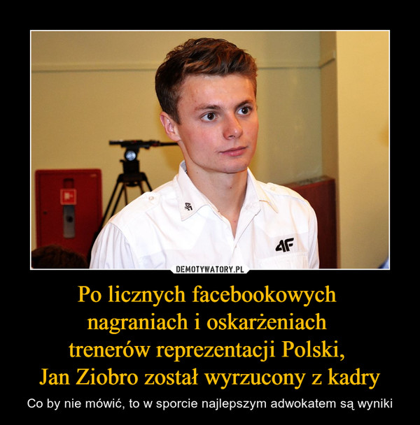 Po licznych facebookowych nagraniach i oskarżeniach trenerów reprezentacji Polski, Jan Ziobro został wyrzucony z kadry – Co by nie mówić, to w sporcie najlepszym adwokatem są wyniki