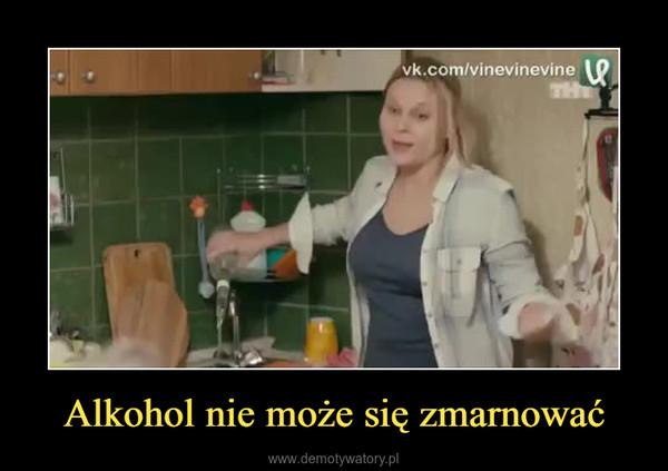 Alkohol nie może się zmarnować –
