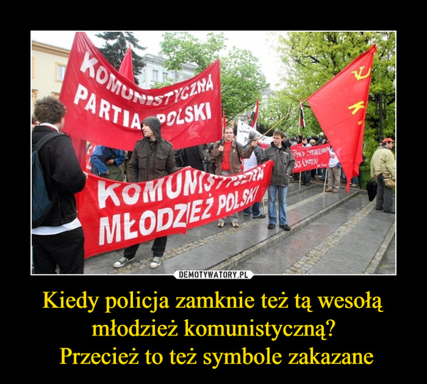 Kiedy policja zamknie też tą wesołą młodzież komunistyczną? Przecież to też symbole zakazane –  KOMUNISTYCZNA PARTIA POLSKI