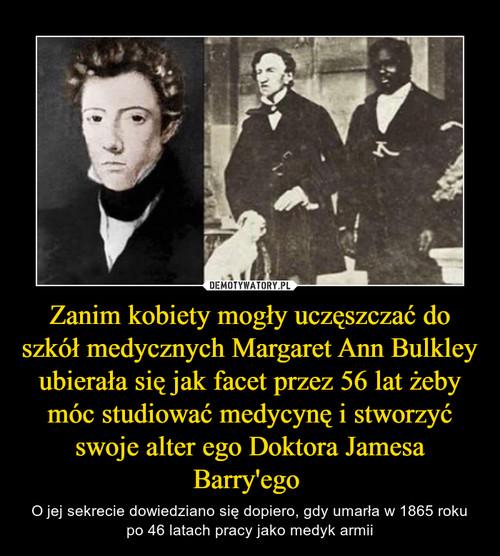 Zanim kobiety mogły uczęszczać do szkół medycznych Margaret Ann Bulkley ubierała się jak facet przez 56 lat żeby móc studiować medycynę i stworzyć swoje alter ego Doktora Jamesa Barry'ego