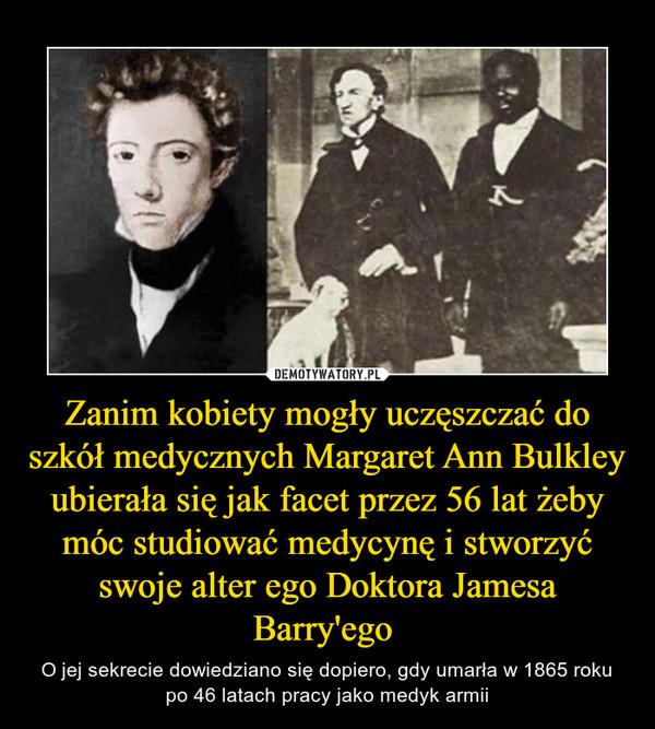 Zanim kobiety mogły uczęszczać do szkół medycznych Margaret Ann Bulkley ubierała się jak facet przez 56 lat żeby móc studiować medycynę i stworzyć swoje alter ego Doktora Jamesa Barry'ego  – O jej sekrecie dowiedziano się dopiero, gdy umarła w 1865 roku po 46 latach pracy jako medyk armii