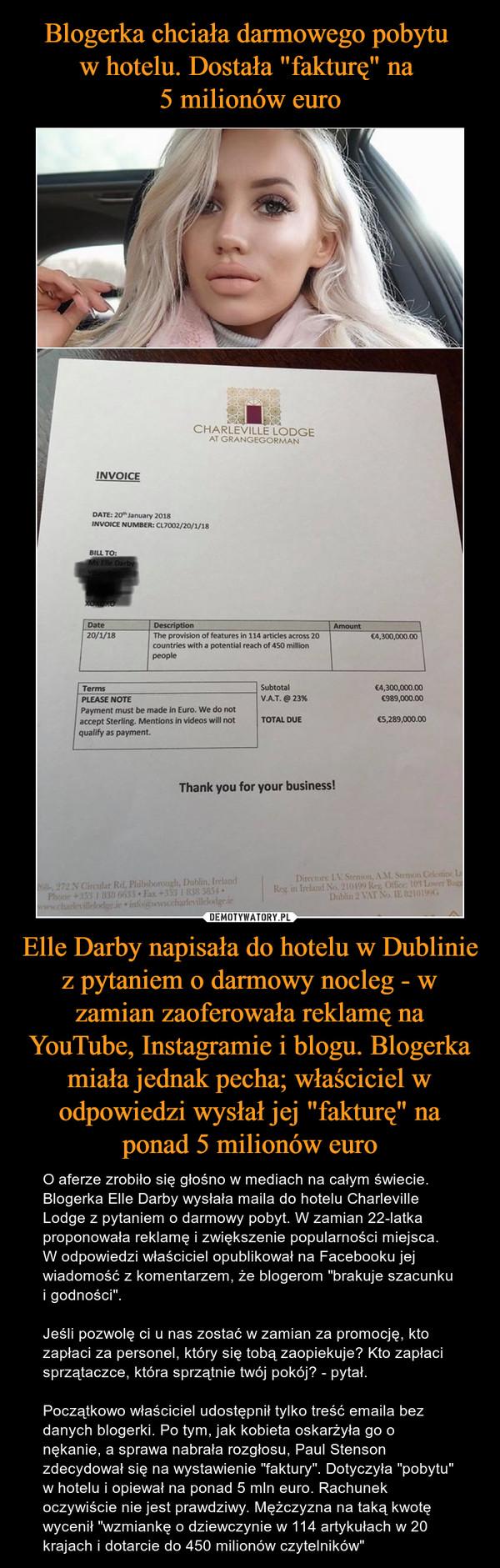 """Elle Darby napisała do hotelu w Dublinie z pytaniem o darmowy nocleg - w zamian zaoferowała reklamę na YouTube, Instagramie i blogu. Blogerka miała jednak pecha; właściciel w odpowiedzi wysłał jej """"fakturę"""" na ponad 5 milionów euro – O aferze zrobiło się głośno w mediach na całym świecie. Blogerka Elle Darby wysłała maila do hotelu Charleville Lodge z pytaniem o darmowy pobyt. W zamian 22-latka proponowała reklamę i zwiększenie popularności miejsca. W odpowiedzi właściciel opublikował na Facebooku jej wiadomość z komentarzem, że blogerom """"brakuje szacunku i godności"""".Jeśli pozwolę ci u nas zostać w zamian za promocję, kto zapłaci za personel, który się tobą zaopiekuje? Kto zapłaci sprzątaczce, która sprzątnie twój pokój? - pytał.Początkowo właściciel udostępnił tylko treść emaila bez danych blogerki. Po tym, jak kobieta oskarżyła go o nękanie, a sprawa nabrała rozgłosu, Paul Stenson zdecydował się na wystawienie """"faktury"""". Dotyczyła """"pobytu"""" w hotelu i opiewał na ponad 5 mln euro. Rachunek oczywiście nie jest prawdziwy. Mężczyzna na taką kwotę wycenił """"wzmiankę o dziewczynie w 114 artykułach w 20 krajach i dotarcie do 450 milionów czytelników"""""""