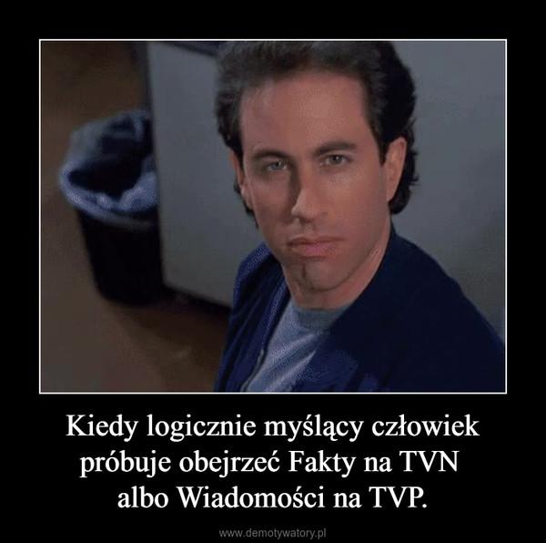 Kiedy logicznie myślący człowiek próbuje obejrzeć Fakty na TVN albo Wiadomości na TVP. –
