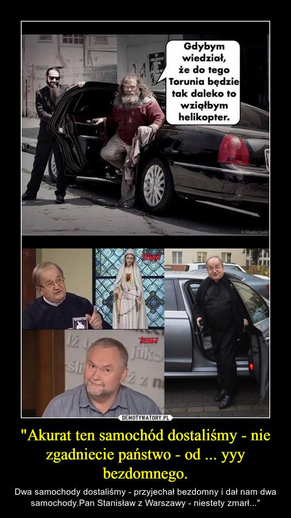 """""""Akurat ten samochód dostaliśmy - nie zgadniecie państwo - od ... yyy bezdomnego. – Dwa samochody dostaliśmy - przyjechał bezdomny i dał nam dwa samochody.Pan Stanisław z Warszawy - niestety zmarł..."""""""