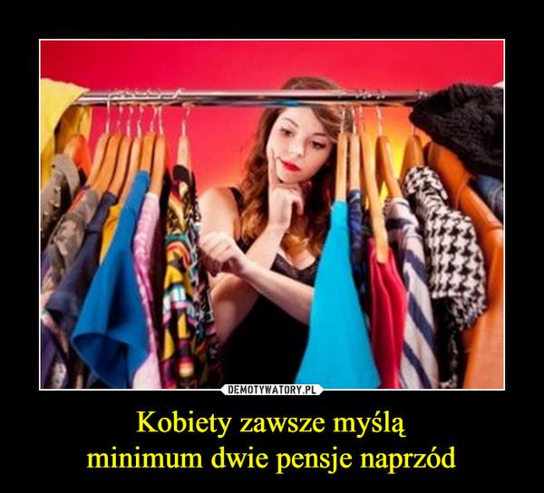 Kobiety zawsze myśląminimum dwie pensje naprzód –