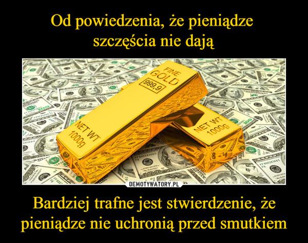 Bardziej trafne jest stwierdzenie, że pieniądze nie uchronią przed smutkiem –