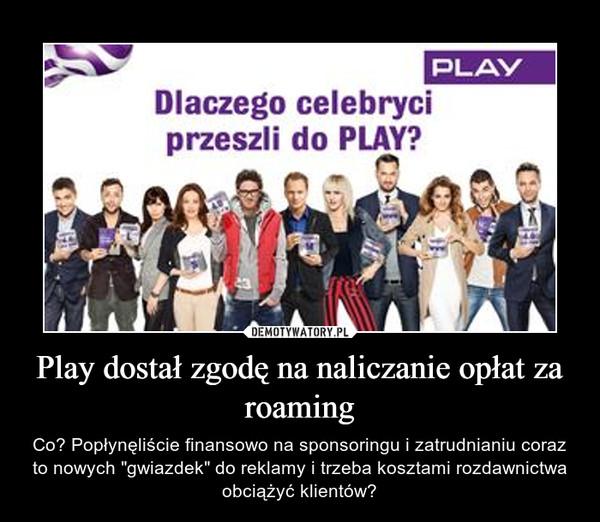 """Play dostał zgodę na naliczanie opłat za roaming – Co? Popłynęliście finansowo na sponsoringu i zatrudnianiu coraz to nowych """"gwiazdek"""" do reklamy i trzeba kosztami rozdawnictwa obciążyć klientów?"""
