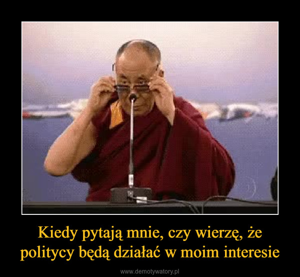 Kiedy pytają mnie, czy wierzę, że politycy będą działać w moim interesie –