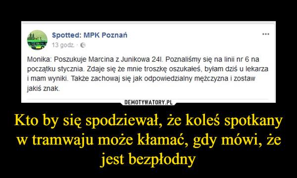 Kto by się spodziewał, że koleś spotkany w tramwaju może kłamać, gdy mówi, że jest bezpłodny –  Spotted: MPK Poznań Monika: Poszukuje Marcina z Junikowa 24;. Poznaliśmy się na linii nr 6 na początku stycznia. Zdaje się, że mnie troszkę oszukałeś, byłam dziś u lekarza i mam wyniki. Także zachowaj się jak odpowiedzialny mężczyzna i zostaw jakiś znak.