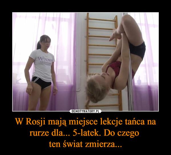 W Rosji mają miejsce lekcje tańca na rurze dla... 5-latek. Do czego ten świat zmierza... –