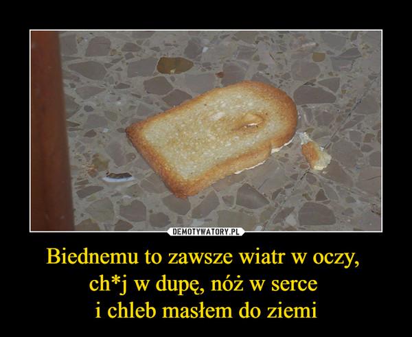 Biednemu to zawsze wiatr w oczy, ch*j w dupę, nóż w serce i chleb masłem do ziemi –