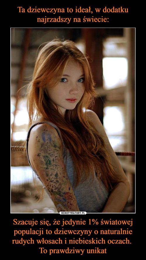 Ta dziewczyna to ideał, w dodatku najrzadszy na świecie: Szacuje się, że jedynie 1% światowej populacji to dziewczyny o naturalnie rudych włosach i niebieskich oczach.  To prawdziwy unikat