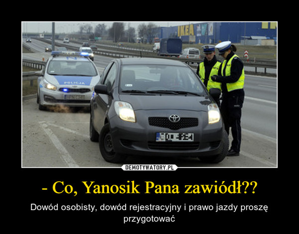 - Co, Yanosik Pana zawiódł?? – Dowód osobisty, dowód rejestracyjny i prawo jazdy proszę przygotować