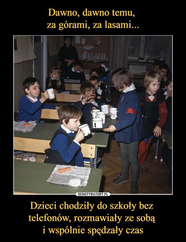 Dzieci chodziły do szkoły bez telefonów, rozmawiały ze sobą i wspólnie spędzały czas –