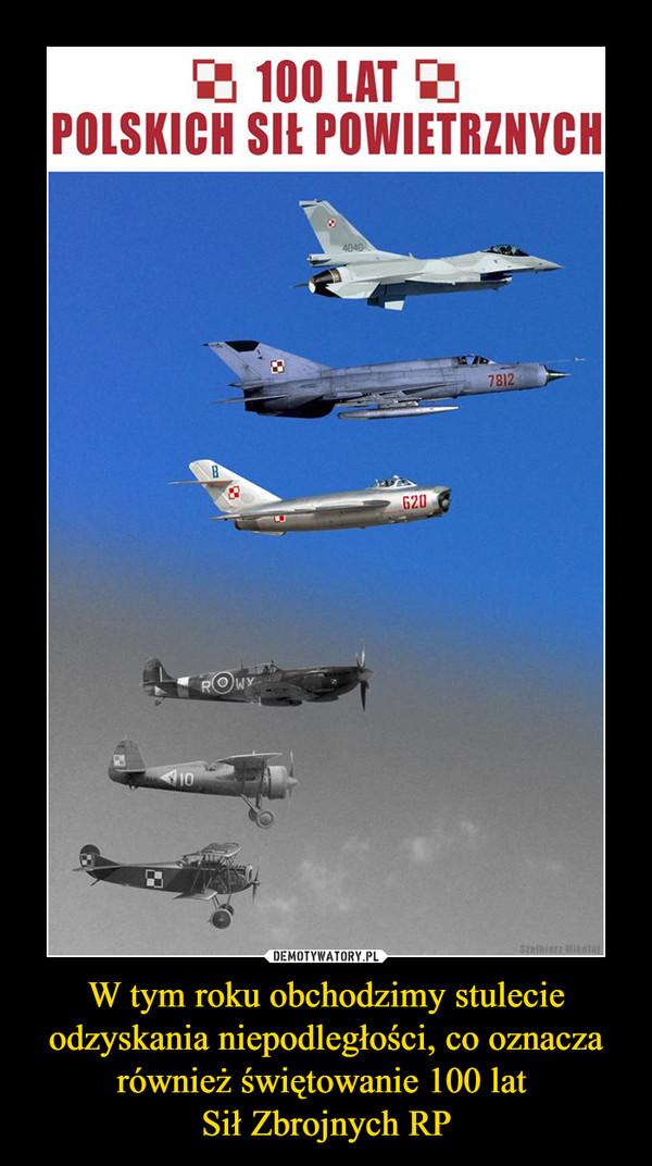 W tym roku obchodzimy stulecie odzyskania niepodległości, co oznacza również świętowanie 100 lat Sił Zbrojnych RP –