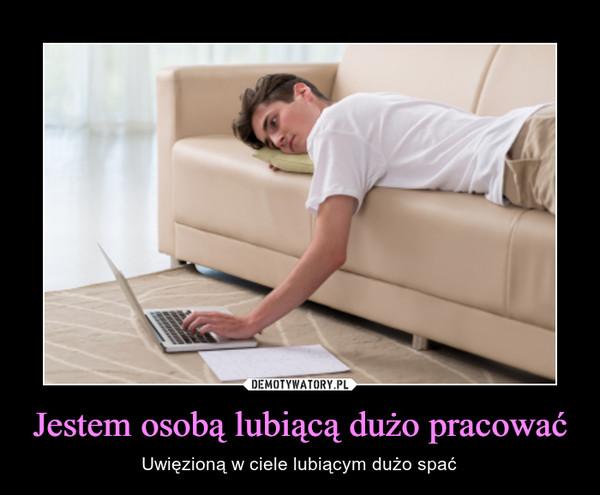 Jestem osobą lubiącą dużo pracować – Uwięzioną w ciele lubiącym dużo spać