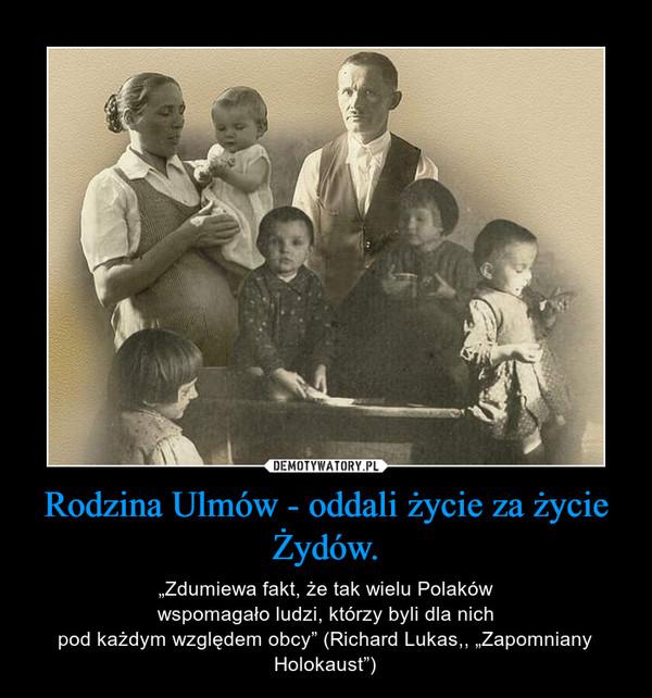 """Rodzina Ulmów - oddali życie za życie Żydów. – """"Zdumiewa fakt, że tak wielu Polakówwspomagało ludzi, którzy byli dla nichpod każdym względem obcy"""" (Richard Lukas,, """"Zapomniany Holokaust"""")"""