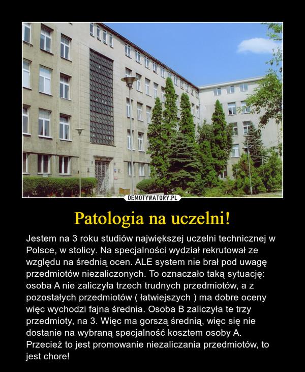 Patologia na uczelni! – Jestem na 3 roku studiów największej uczelni technicznej w Polsce, w stolicy. Na specjalności wydział rekrutował ze względu na średnią ocen. ALE system nie brał pod uwagę przedmiotów niezaliczonych. To oznaczało taką sytuację: osoba A nie zaliczyła trzech trudnych przedmiotów, a z pozostałych przedmiotów ( łatwiejszych ) ma dobre oceny więc wychodzi fajna średnia. Osoba B zaliczyła te trzy przedmioty, na 3. Więc ma gorszą średnią, więc się nie dostanie na wybraną specjalność kosztem osoby A.Przecież to jest promowanie niezaliczania przedmiotów, to jest chore!