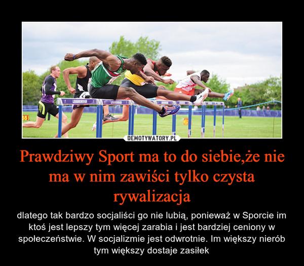 Prawdziwy Sport ma to do siebie,że nie ma w nim zawiści tylko czysta rywalizacja – dlatego tak bardzo socjaliści go nie lubią, ponieważ w Sporcie im ktoś jest lepszy tym więcej zarabia i jest bardziej ceniony w społeczeństwie. W socjalizmie jest odwrotnie. Im większy nierób tym większy dostaje zasiłek