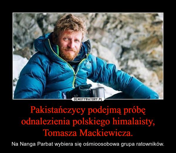 Pakistańczycy podejmą próbę odnalezienia polskiego himalaisty, Tomasza Mackiewicza. – Na Nanga Parbat wybiera się ośmioosobowa grupa ratowników.
