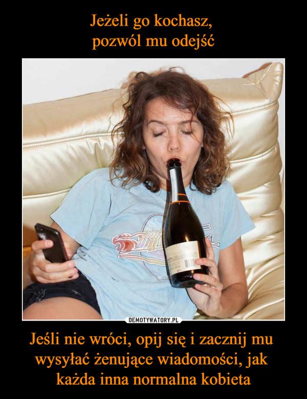Jeśli nie wróci, opij się i zacznij mu wysyłać żenujące wiadomości, jak każda inna normalna kobieta –