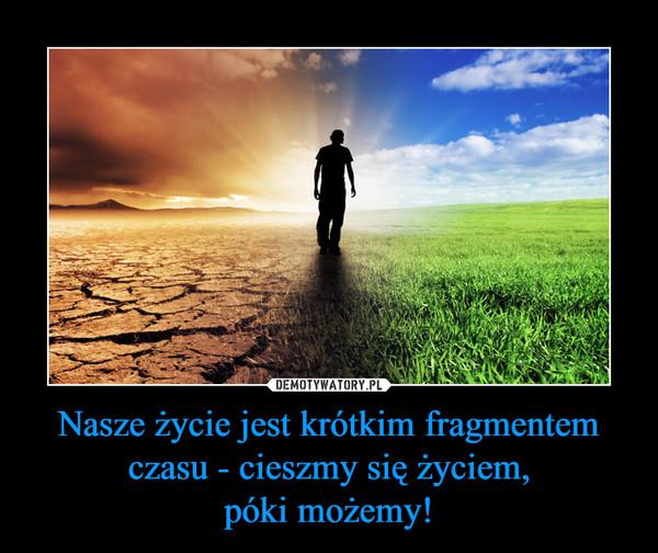 Nasze życie jest krótkim fragmentem czasu - cieszmy się życiem,póki możemy! –