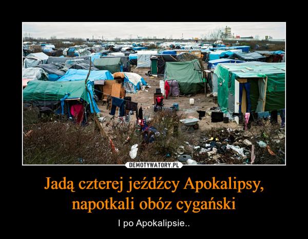 Jadą czterej jeźdźcy Apokalipsy, napotkali obóz cygański – I po Apokalipsie..