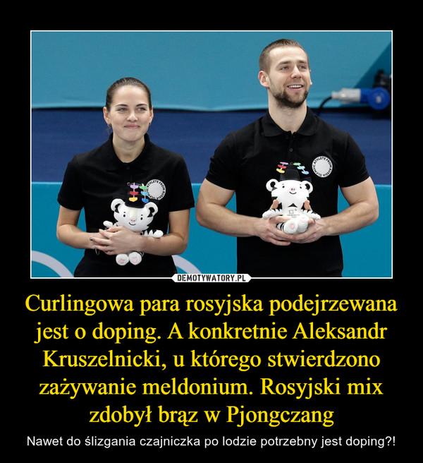 Curlingowa para rosyjska podejrzewana jest o doping. A konkretnie Aleksandr Kruszelnicki, u którego stwierdzono zażywanie meldonium. Rosyjski mix zdobył brąz w Pjongczang – Nawet do ślizgania czajniczka po lodzie potrzebny jest doping?!